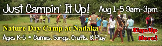 Just Campin' It Up! Nature Day Camp at Nadaka. Aug 1-5 9am-3pm. Ages K-5. Games, Songs, Crafts, & Play. We're doing it old school this week; bringing the Day Camp of years past to the students of today. Ages K-5. Games, Songs, Crafts, & Play. This week is sure to bring out the adventurer in us all. Sign-up here!