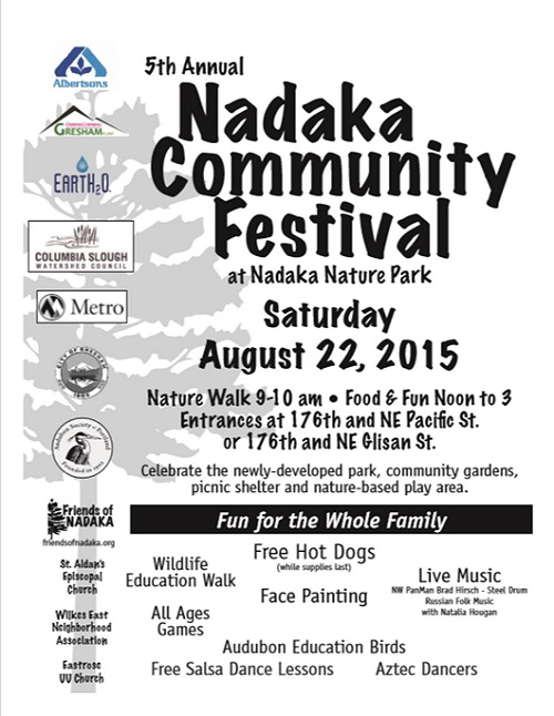 Everyone is invited to the 5th Annual Nadaka Community Festival, Sat Aug 22, 2015 Noon-3PM. 17600 NE Glisan St, Gresham OR. Free hot dogs while they last, fun activities for children and families, live music and dancing. Free Interpretive Nature Walk with the Audubon Society of Portland Sat Aug 22, 2015 9-10AM. Interested in volunteering? We would love your help! Contact Monica, Nadaka Coordinator, at monica(at)friendsofnadaka.org or 503-956-8558
