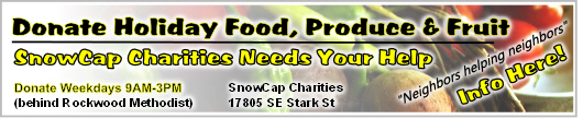 SnowCap Community Charities needs your holiday donations to help fill a huge funding gap. Due to federal program cuts your donations are urgently needed to help feed low income neighbors in our area. Please donate holiday food, produce & fresh fruit.  Donations can be made weekdays from 9AM to 3PM. Info here!