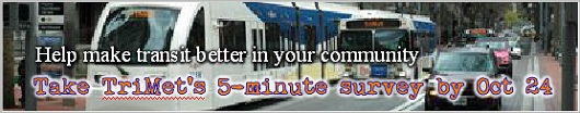 Help make transit better in your community. Take a 5-minute questionnaire about transit improvements by October 24, 2014 and enter to win 10 Adult One-Day TriMet Passes! Your feedback will help TriMet develop a long-term vision for transit service in East Portland, Gresham, Troutdale, Wood Village, and Fairview. Click to take survey!