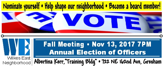 Wilkes East Neighborhood 2017 Fall Meeting & Annual Election of Officers, Mon Nov 13, 2017 7PM-9PM. Everyone's invited! All positions are up for election. No experience required. Nominate yourself! Help shape our neighborhood. Become a board member! Albertina Kerr, 722 NE 162nd Av, Training Bldg. Info here!