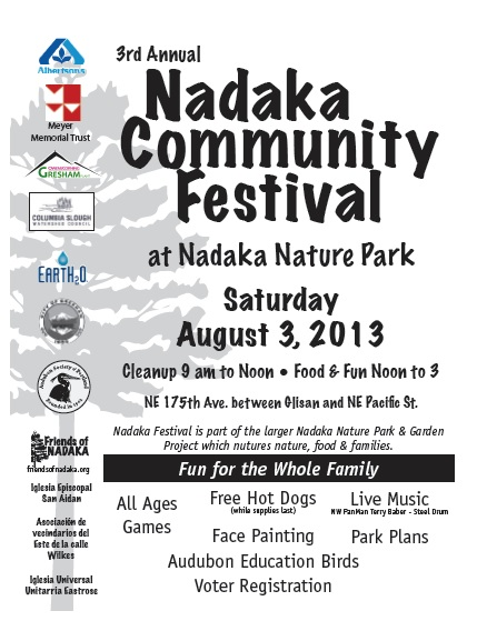 3rd Annual Nadaka Community Festival at Nadaka Nature Park, Aug 3, 2013 Noon to 3PM. 175th & NE Glisan, Gresham Oregon. Games, live music, face painting, free hot dogs, more! Info here!